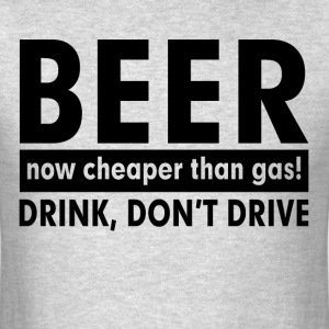 BEER NOW CHEAPER THAN GAS! DRINK, DON'T DRIVE T-Shirts - Men's T-Shirt