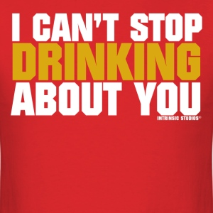I Can't Stop Drinking About You - Men's T-Shirt