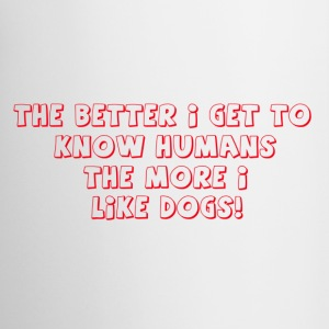 THE BETTER I KNOW HUMANS THE MORE I LIKE DOGS! - Coffee/Tea Mug