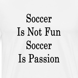 soccer_is_not_fun_soccer_is_passion T-Shirts - Men's Premium T-Shirt