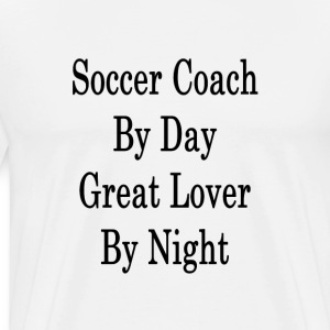 soccer_coach_by_day_great_lover_by_night T-Shirts - Men's Premium T-Shirt
