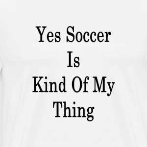 yes_soccer_is_kind_of_my_thing_ T-Shirts - Men's Premium T-Shirt