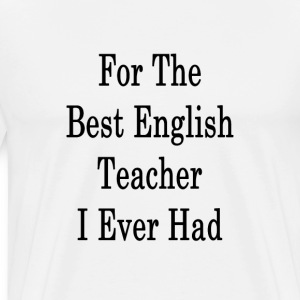 for_the_best_english_teacher_i_ever_had_ T-Shirts - Men's Premium T-Shirt