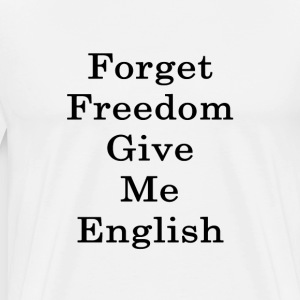 forget_freedom_give_me_english_ T-Shirts - Men's Premium T-Shirt