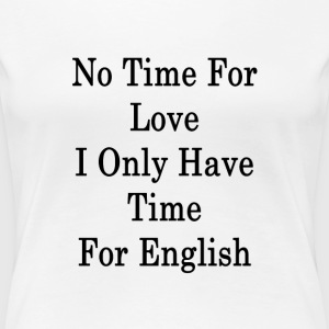 no_time_for_love_i_only_have_time_for_en T-Shirts - Women's Premium T-Shirt