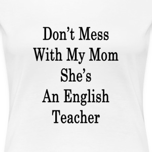 dont_mess_with_my_mom_shes_an_english_te T-Shirts - Women's Premium T-Shirt