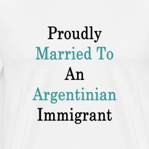 proudly_married_to_an_argentinian_immigr T-Shirts - Men's Premium T-Shirt