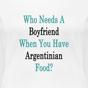 who_needs_a_boyfriend_when_you_have_arge T-Shirts - Women's Premium T-Shirt