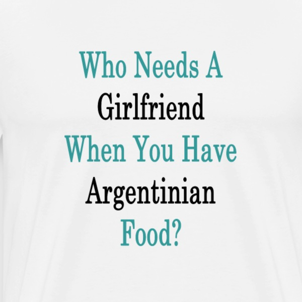 who_needs_a_girlfriend_when_you_have_arg T-Shirts - Men's Premium T-Shirt