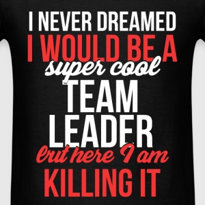 Team Leader - I never dreamed I would be а super  - Men's T-Shirt