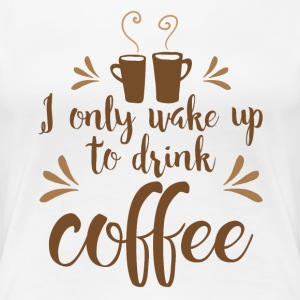 I only wake up to drink coffee T-Shirts - Women's Premium T-Shirt