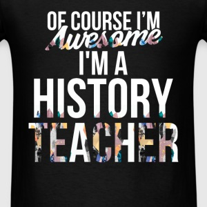 History Teacher - Of course I'm Awesome, I'm a His - Men's T-Shirt