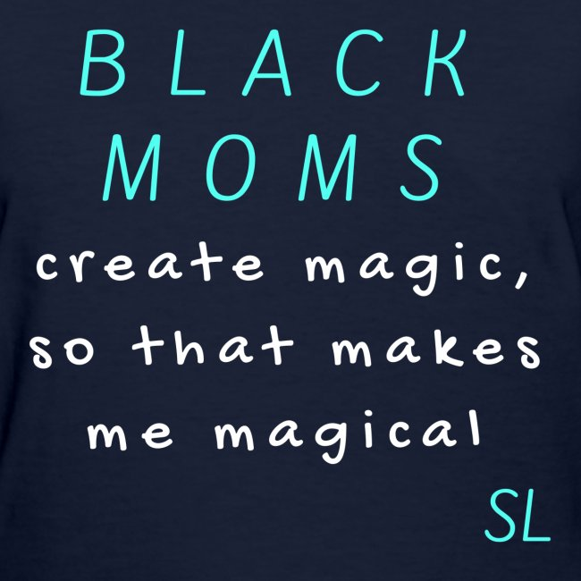 Black Women's Black Moms Create Magic, So That Makes Me Magical Slogan Quotes T-shirt Clothing by Stephanie Lahart.