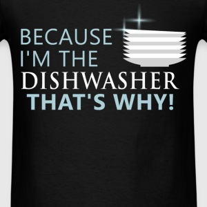 Dishwasher - Because I'm the dishwasher that's Why - Men's T-Shirt