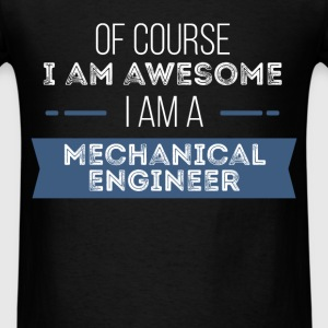 Mechanical Engineer - Of course I am awesome I am  - Men's T-Shirt