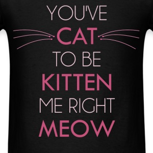 Cat Lover - You've cat to be kitten me right meow - Men's T-Shirt