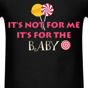 Pregnancy - It's not for me, it's for the baby - Men's T-Shirt