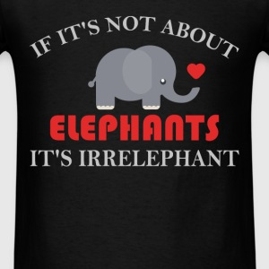 Elephant - If It's Not About Elephants. It's Irrel - Men's T-Shirt
