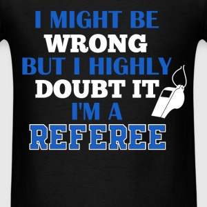 Referee - I might be wrong, but I highly doubt it  - Men's T-Shirt