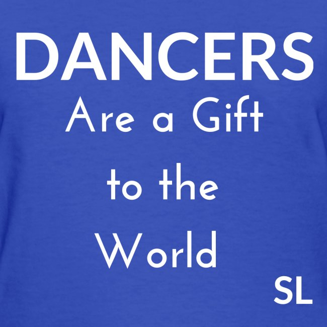 DANCERS are a gift to the world Women's T-shirt Clothing by Stephanie Lahart.