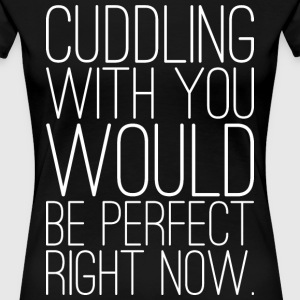 Cuddling With You Would Be Perfect Right Now T-Shirts - Women's Premium T-Shirt