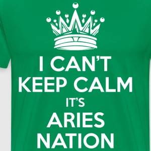 I Cant Keep Calm Its Aries Nation T-Shirts - Men's Premium T-Shirt