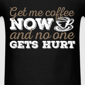 Coffee - Get me coffee now and no one gets hurt - Men's T-Shirt