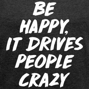 Be Happy it Drives People T-Shirts - Women´s Rolled Sleeve Boxy T-Shirt