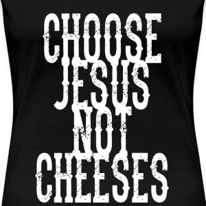 Choose Jesus, Not Cheeses T-Shirts - Women's Premium T-Shirt