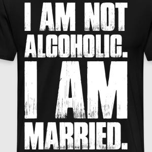 I Am Not Alcoholic I Am Married T-Shirts - Men's Premium T-Shirt
