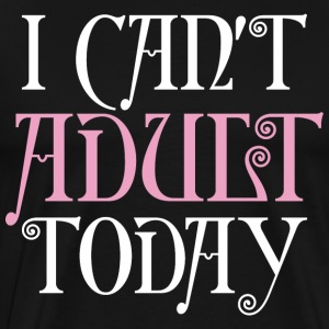 I Cant Adult Today T-Shirts - Men's Premium T-Shirt
