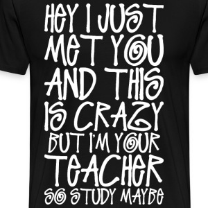 Hey I Just Met You And This Is Crazy Teacher T-Shirts - Men's Premium T-Shirt