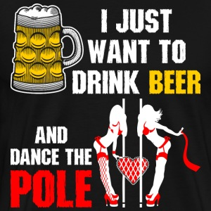 I Just Want To Drink Beer And Dance The Pole T-Shirts - Men's Premium T-Shirt
