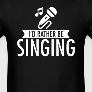 I'd Rather Be Singing T-Shirt T-Shirts - Men's T-Shirt