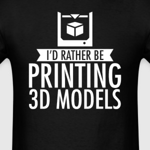 I'd Rather Be Printing 3D Models T-Shirt T-Shirts - Men's T-Shirt