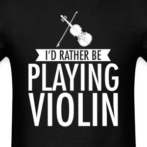 I'd Rather Be Playing Violin T-Shirt T-Shirts - Men's T-Shirt