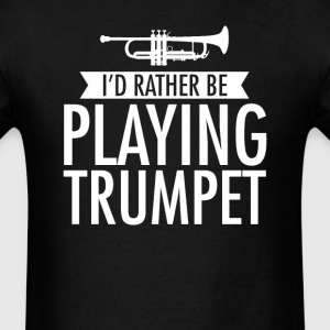 I'd Rather Be Playing Trumpet T-Shirt T-Shirts - Men's T-Shirt