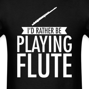 I'd Rather Be Playing Flute T-Shirt T-Shirts - Men's T-Shirt