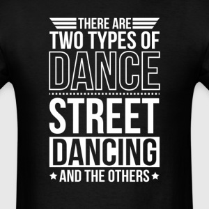 Street Dancing There Are 2 Types Of Dance T-Shirts - Men's T-Shirt