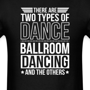 Ballroom Dancing There Are 2 Types Of Dance T-Shirts - Men's T-Shirt