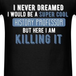 History Professor - I never dreamed I would be a s - Men's T-Shirt