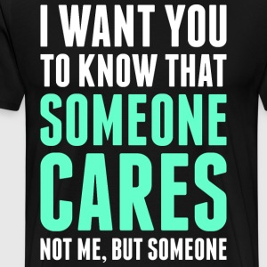 I I Want You To Know That Someone Cares T-Shirts - Men's Premium T-Shirt