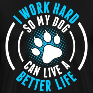 I Work Hard So My Dog Can Live A Better Life T-Shirts - Men's Premium T-Shirt