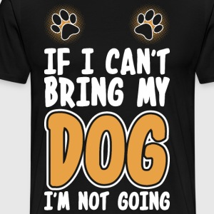 If I Cant Bring My Dog Im Not Going T-Shirts - Men's Premium T-Shirt