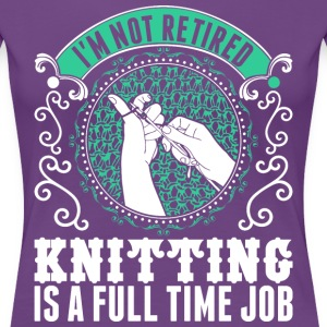 Im Not Retired Knitting Is A Full Time Job T-Shirts - Women's Premium T-Shirt