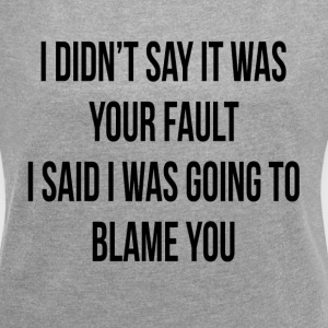 I DIDN'T SAY IT WAS YOUR FAULT T-Shirts - Women´s Roll Cuff T-Shirt
