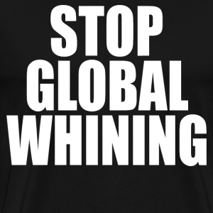 Stop Global Whining T-Shirts - Men's Premium T-Shirt