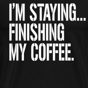I'm Staying..Finishing My Coffee. The Big Lebowski T-Shirts - Men's Premium T-Shirt