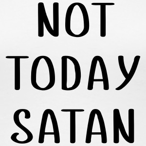 Not today SATAN T-Shirts - Women's Premium T-Shirt