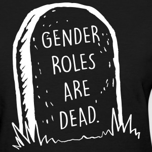 Gender roles are dead T-Shirts - Women's T-Shirt